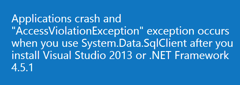 "Applications crash and ""AccessViolationException"" exception occurs when you use System.Data.SqlClient after you install Visual Studio 2013 or .NET Framework 4.5.1"